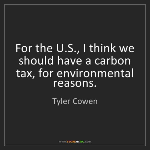Tyler Cowen: For the U.S., I think we should have a carbon tax, for...