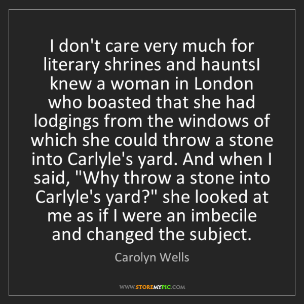 Carolyn Wells: I don't care very much for literary shrines and hauntsI...