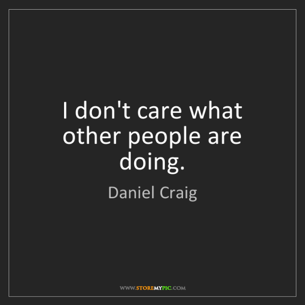 Daniel Craig: I don't care what other people are doing.