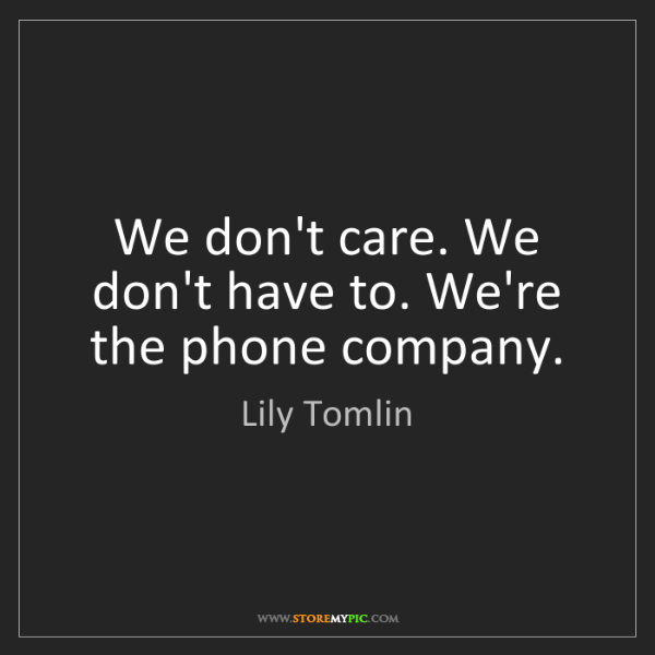 Lily Tomlin: We don't care. We don't have to. We're the phone company.