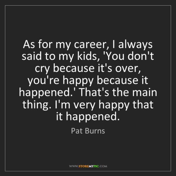 Pat Burns: As for my career, I always said to my kids, 'You don't...