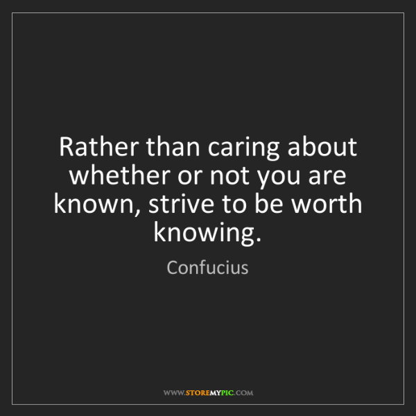 Confucius: Rather than caring about whether or not you are known,...