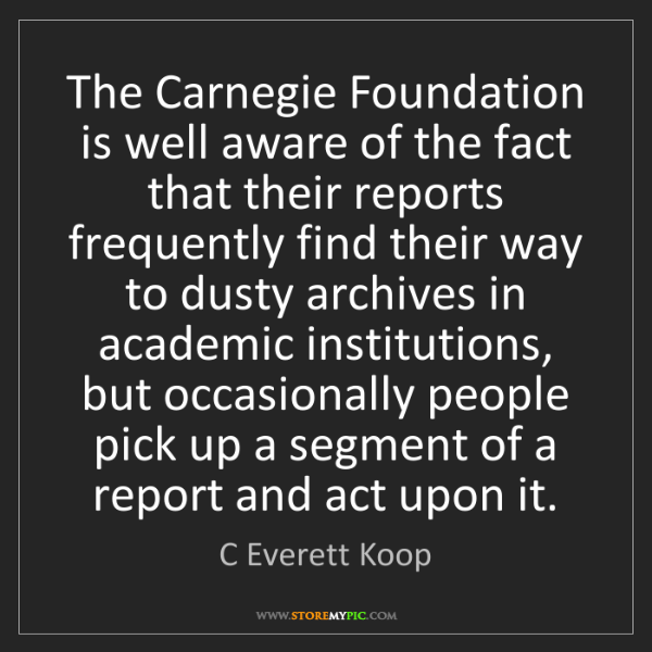 C Everett Koop: The Carnegie Foundation is well aware of the fact that...