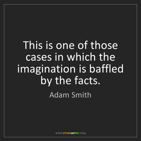 Adam Smith: This is one of those cases in which the imagination is...