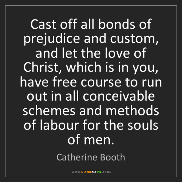 Catherine Booth: Cast off all bonds of prejudice and custom, and let the...