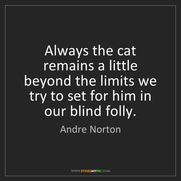 Andre Norton: Always the cat remains a little beyond the limits we...