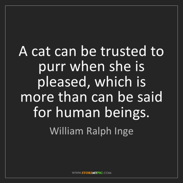William Ralph Inge: A cat can be trusted to purr when she is pleased, which...