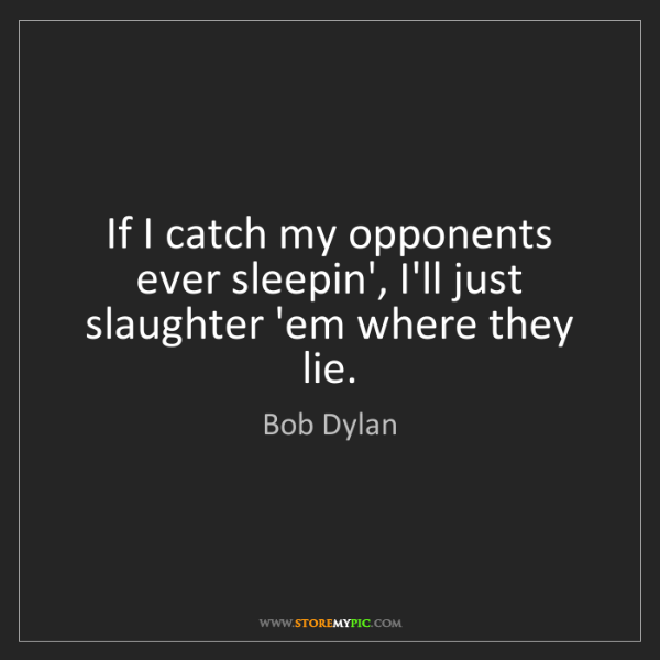 Bob Dylan: If I catch my opponents ever sleepin', I'll just slaughter...
