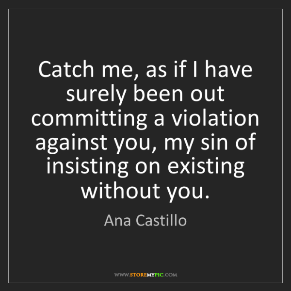 Ana Castillo: Catch me, as if I have surely been out committing a violation...