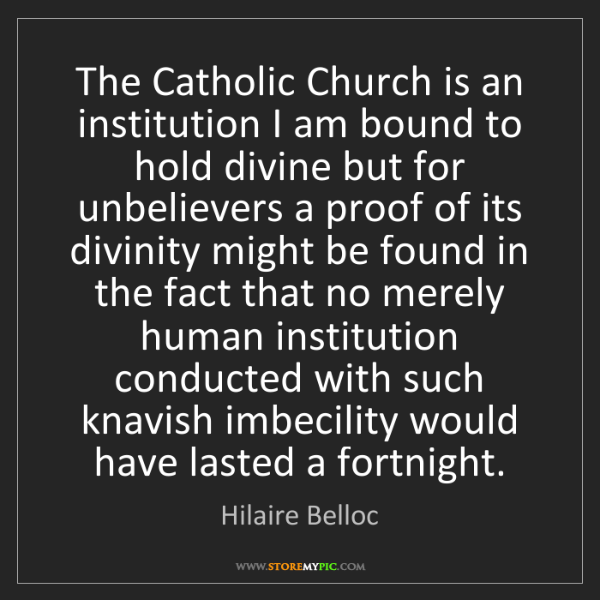 Hilaire Belloc: The Catholic Church is an institution I am bound to hold...