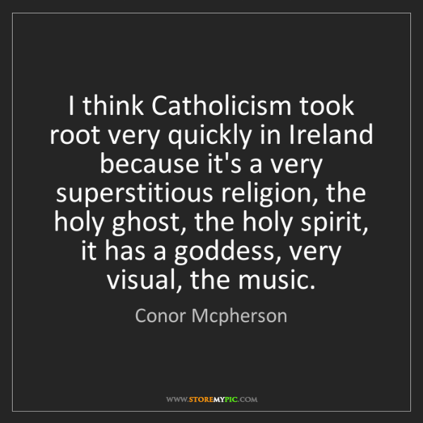 Conor Mcpherson: I think Catholicism took root very quickly in Ireland...