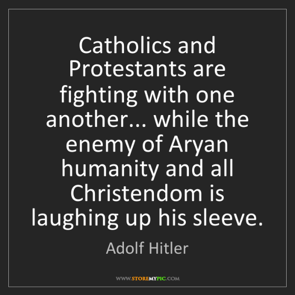 Adolf Hitler: Catholics and Protestants are fighting with one another......