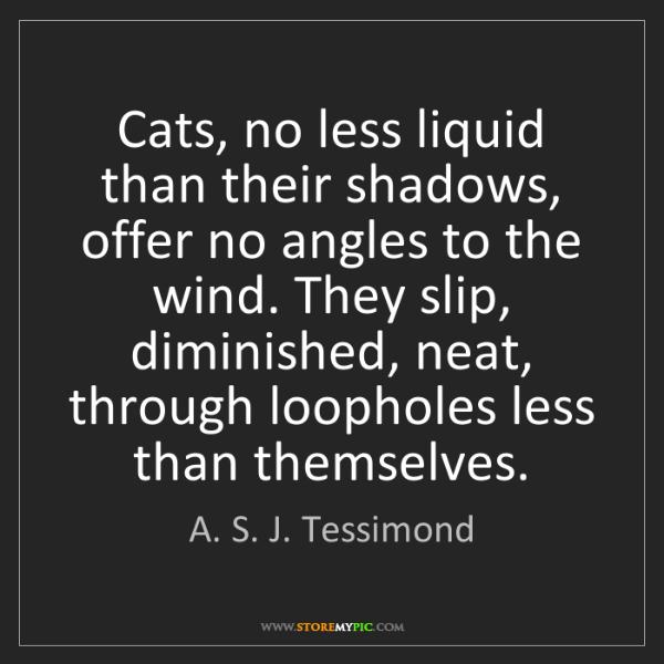 A. S. J. Tessimond: Cats, no less liquid than their shadows, offer no angles...