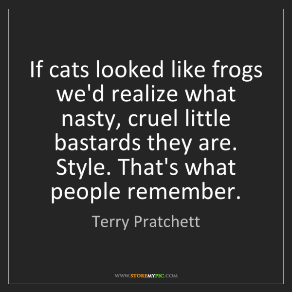 Terry Pratchett: If cats looked like frogs we'd realize what nasty, cruel...
