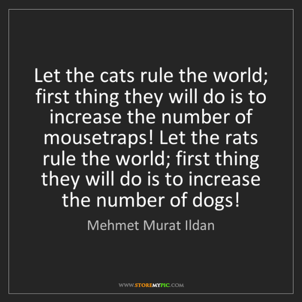 Mehmet Murat Ildan: Let the cats rule the world; first thing they will do...