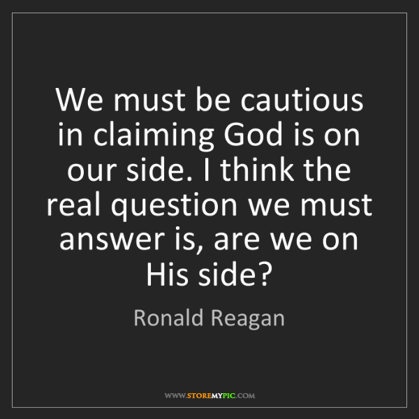 Ronald Reagan: We must be cautious in claiming God is on our side. I...