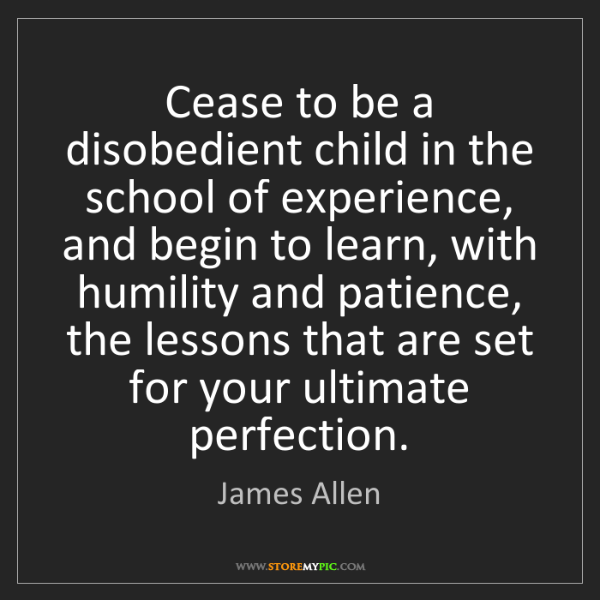 James Allen: Cease to be a disobedient child in the school of experience,...