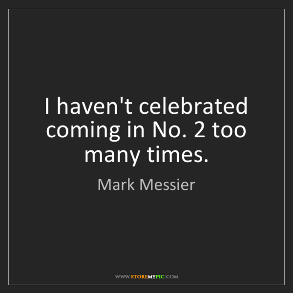 Mark Messier: I haven't celebrated coming in No. 2 too many times.