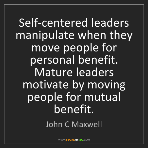 John C Maxwell: Self-centered leaders manipulate when they move people...