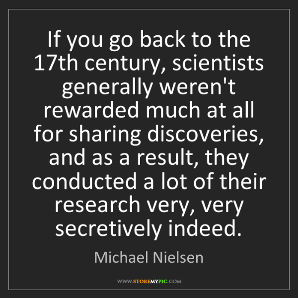 Michael Nielsen: If you go back to the 17th century, scientists generally...