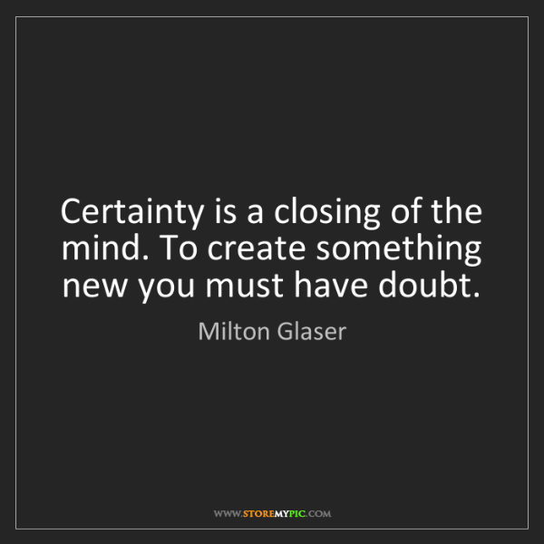 Milton Glaser: Certainty is a closing of the mind. To create something...