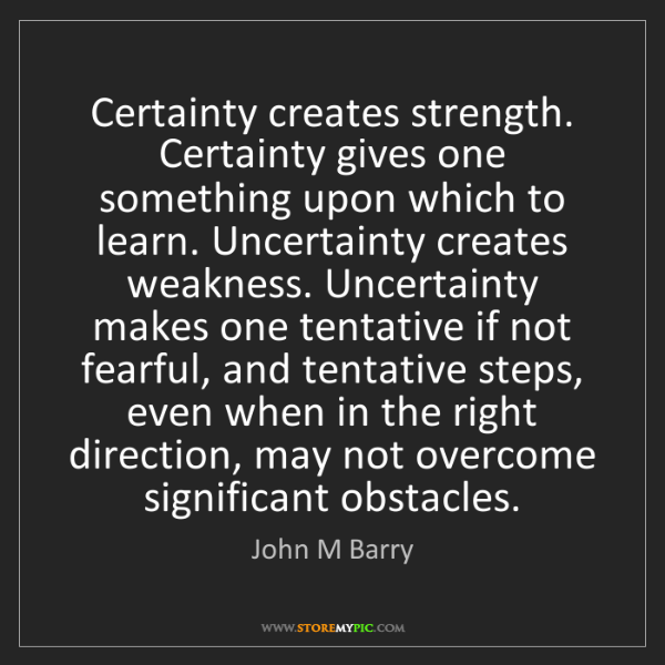 John M Barry: Certainty creates strength. Certainty gives one something...