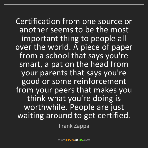 Frank Zappa: Certification from one source or another seems to be...