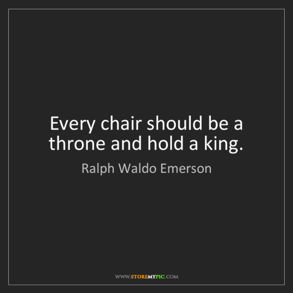Ralph Waldo Emerson: Every chair should be a throne and hold a king.