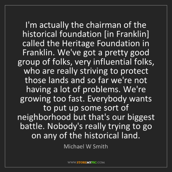 Michael W Smith: I'm actually the chairman of the historical foundation...