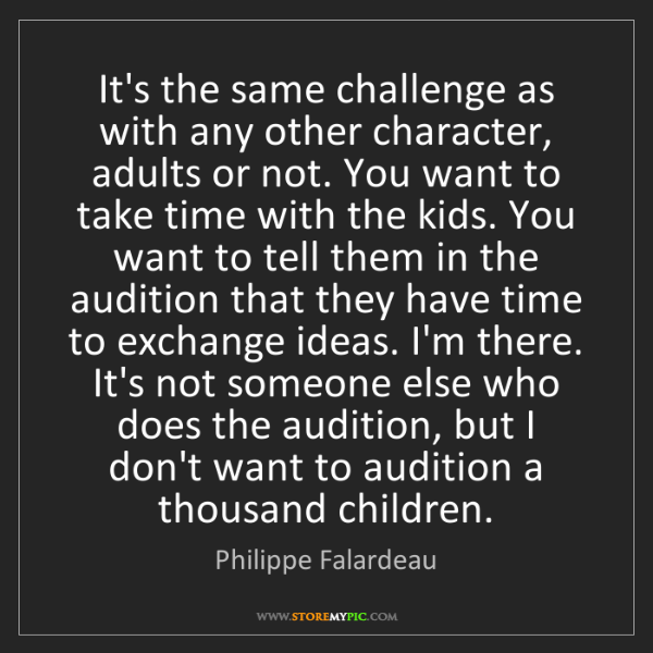 Philippe Falardeau: It's the same challenge as with any other character,...