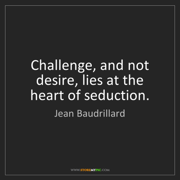 Jean Baudrillard: Challenge, and not desire, lies at the heart of seduction.