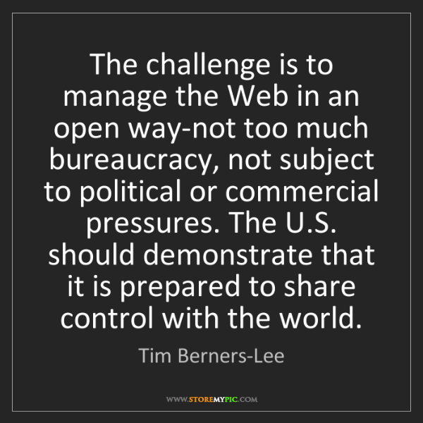 Tim Berners-Lee: The challenge is to manage the Web in an open way-not...