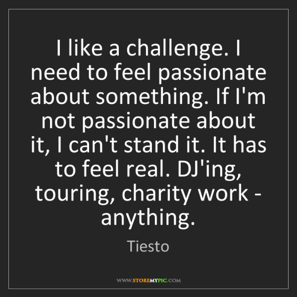 Tiesto: I like a challenge. I need to feel passionate about something....