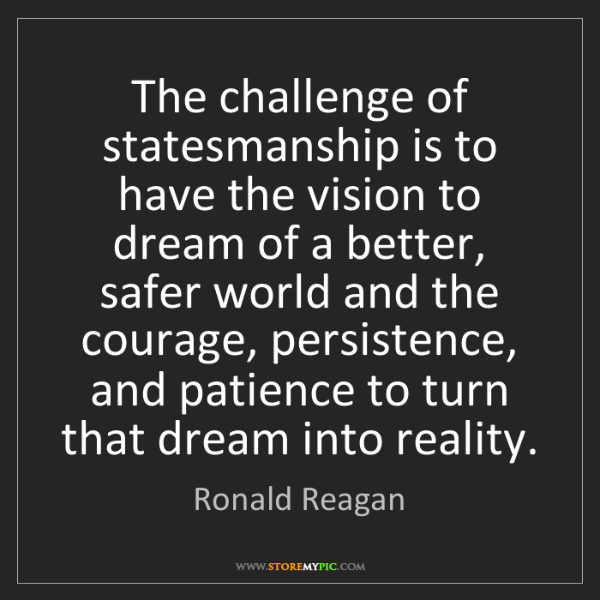 Ronald Reagan: The challenge of statesmanship is to have the vision...
