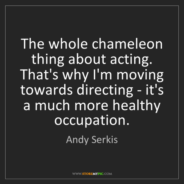 Andy Serkis: The whole chameleon thing about acting. That's why I'm...