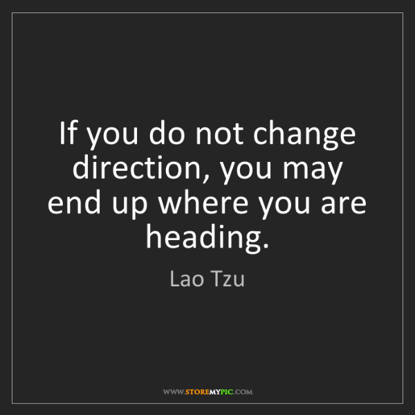 Lao Tzu: If you do not change direction, you may end up where...