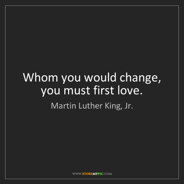 Martin Luther King, Jr.: Whom you would change, you must first love.