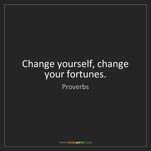 Proverbs: Change yourself, change your fortunes.
