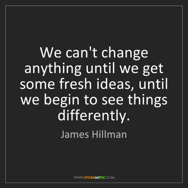 James Hillman: We can't change anything until we get some fresh ideas,...