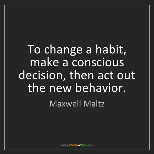 Maxwell Maltz: To change a habit, make a conscious decision, then act...