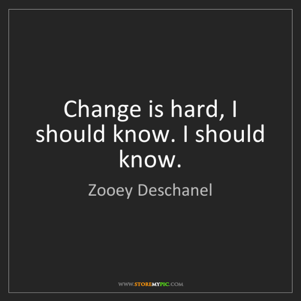 Zooey Deschanel: Change is hard, I should know. I should know.