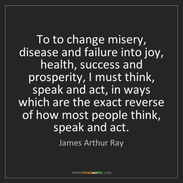 James Arthur Ray: To to change misery, disease and failure into joy, health,...