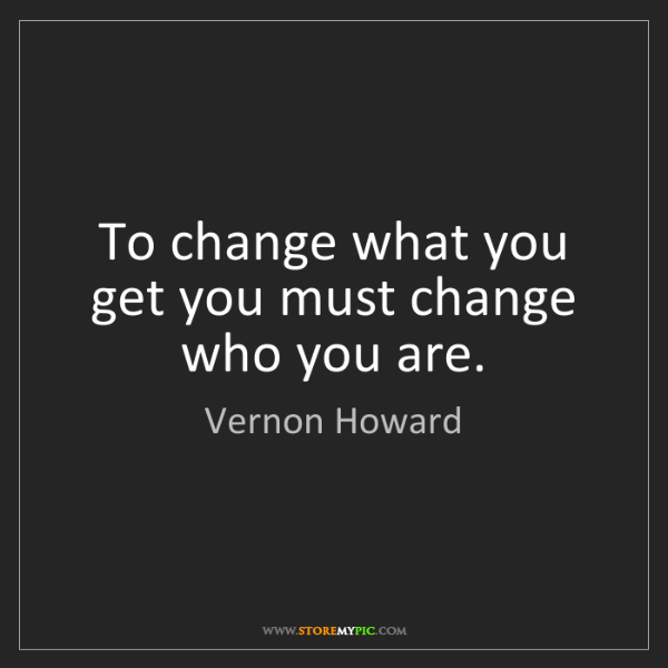 Vernon Howard: To change what you get you must change who you are.