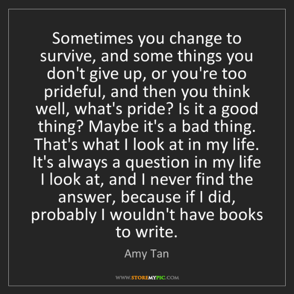 Amy Tan: Sometimes you change to survive, and some things you...