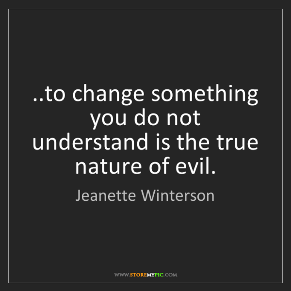 Jeanette Winterson: ..to change something you do not understand is the true...