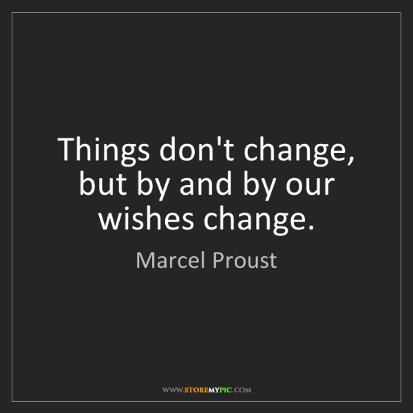 Marcel Proust: Things don't change, but by and by our wishes change.