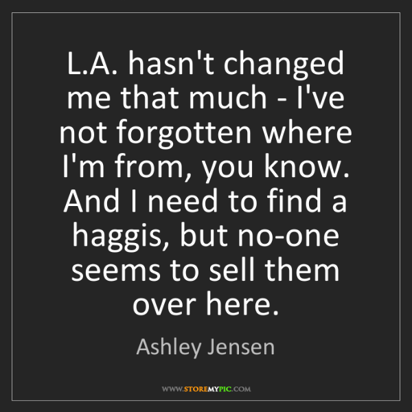 Ashley Jensen: L.A. hasn't changed me that much - I've not forgotten...