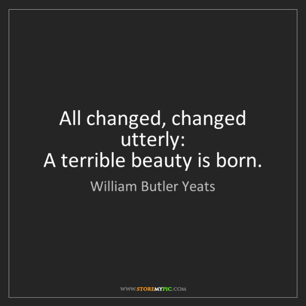 William Butler Yeats: All changed, changed utterly:   A terrible beauty is...