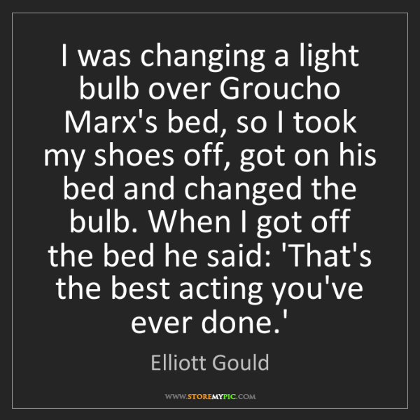 Elliott Gould: I was changing a light bulb over Groucho Marx's bed,...