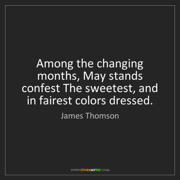 James Thomson: Among the changing months, May stands confest The sweetest,...